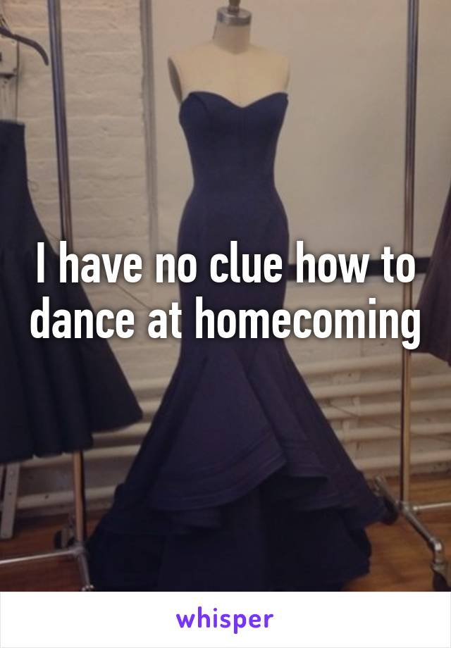 I have no clue how to dance at homecoming