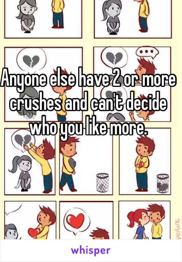 Anyone else have 2 or more crushes and can't decide who you like more.