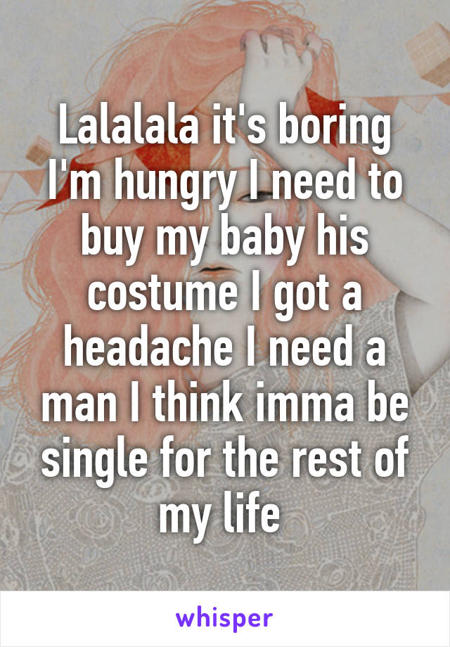 Lalalala it's boring I'm hungry I need to buy my baby his costume I got a headache I need a man I think imma be single for the rest of my life