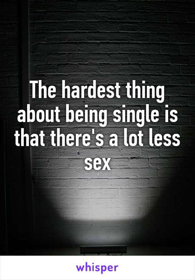 The hardest thing about being single is that there's a lot less sex