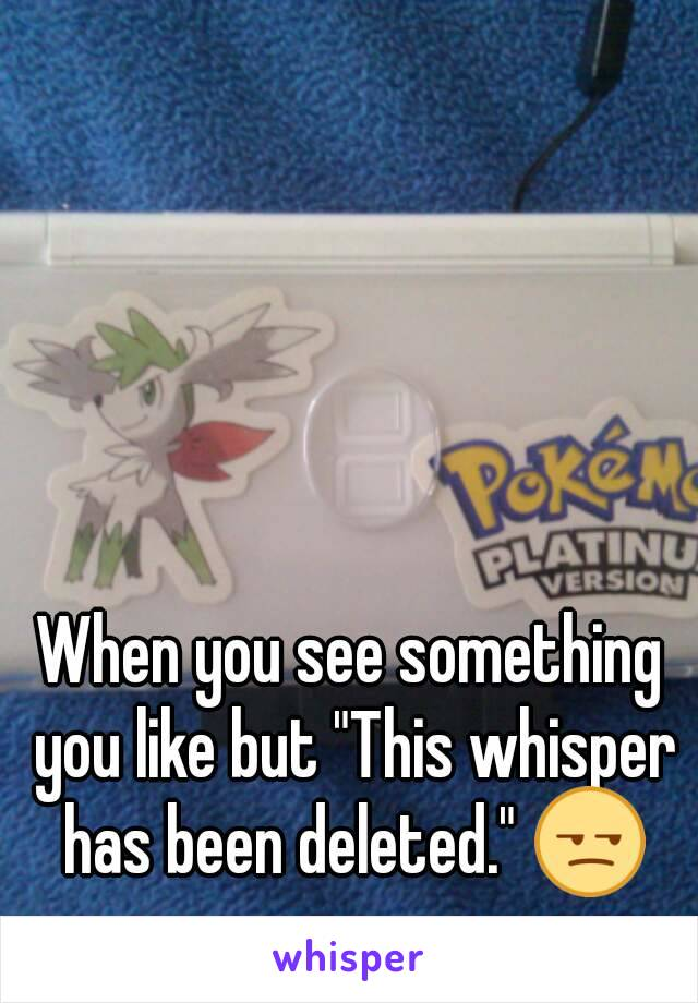 """When you see something you like but """"This whisper has been deleted."""" 😒"""