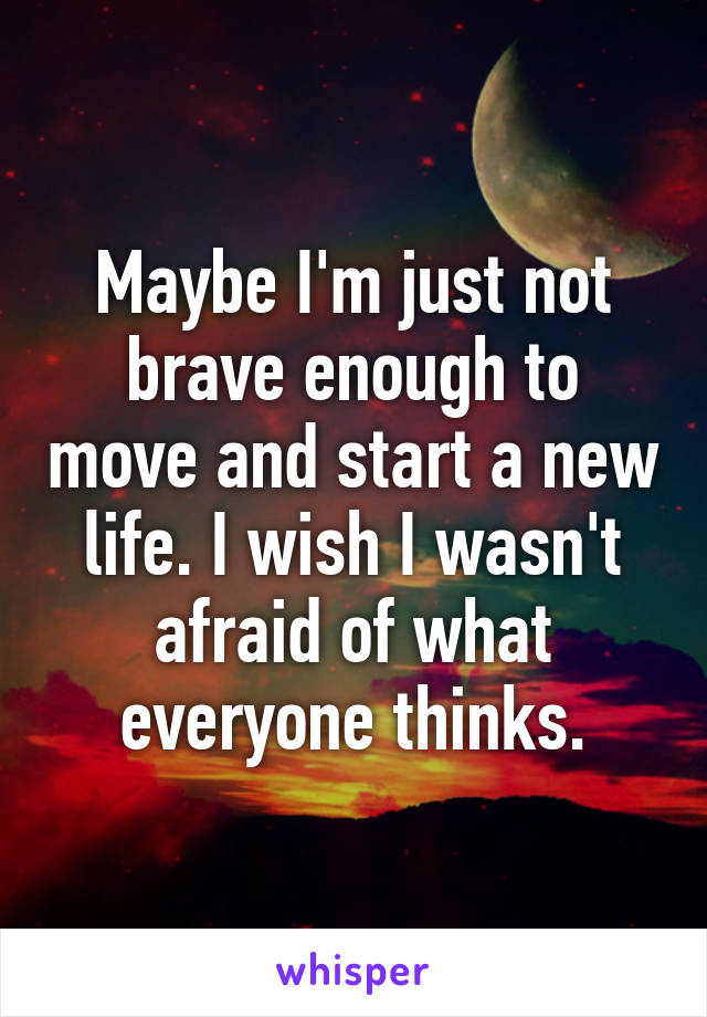 Maybe I'm just not brave enough to move and start a new life. I wish I wasn't afraid of what everyone thinks.