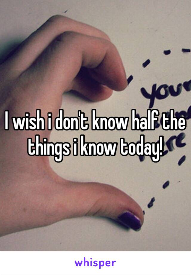 I wish i don't know half the things i know today!