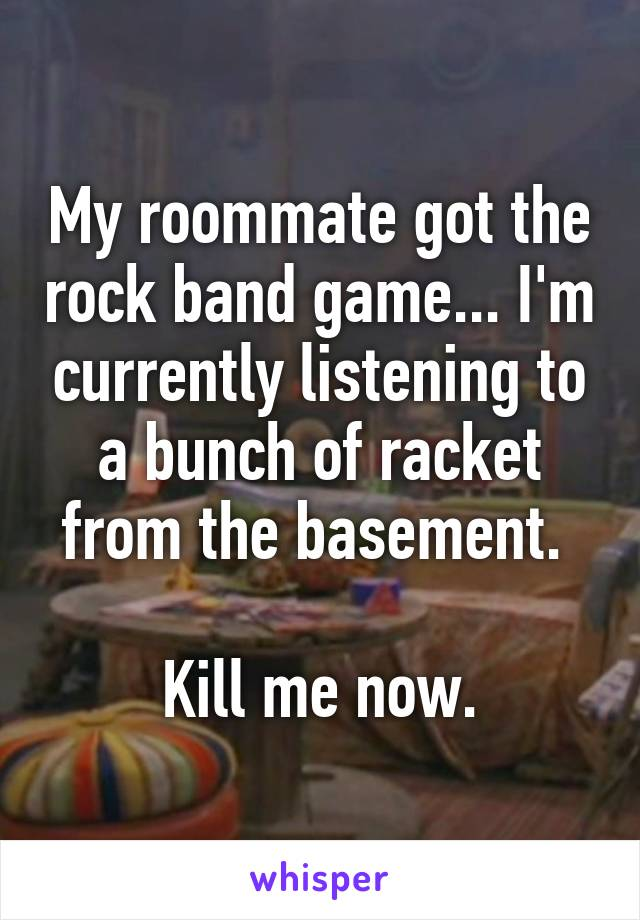 My roommate got the rock band game... I'm currently listening to a bunch of racket from the basement.   Kill me now.