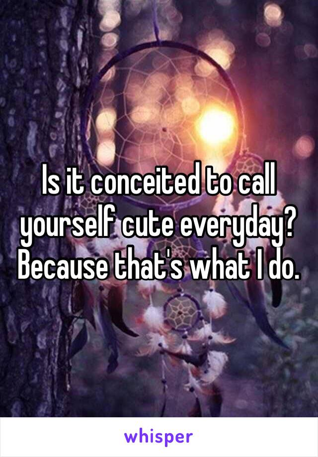 Is it conceited to call yourself cute everyday? Because that's what I do.