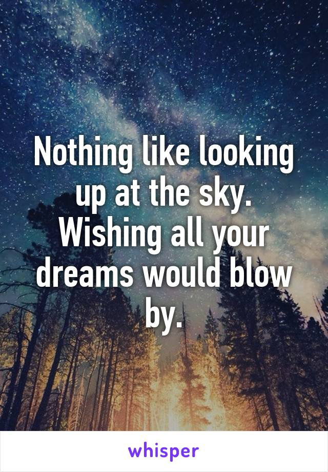 Nothing like looking up at the sky. Wishing all your dreams would blow by.