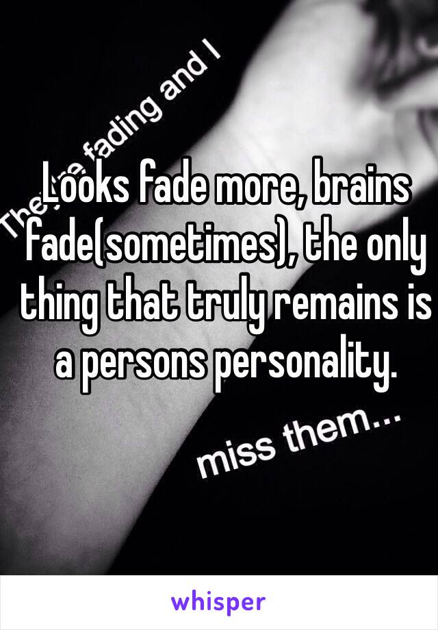Looks fade more, brains fade(sometimes), the only thing that truly remains is a persons personality.