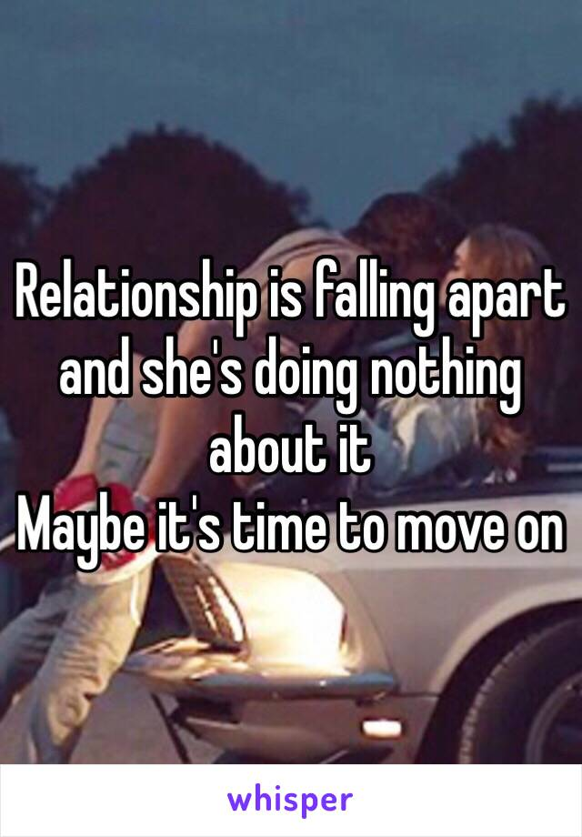 Relationship is falling apart and she's doing nothing about it  Maybe it's time to move on