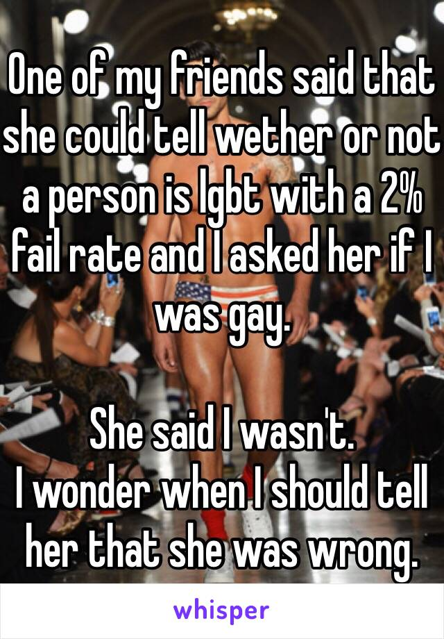 One of my friends said that she could tell wether or not a person is lgbt with a 2% fail rate and I asked her if I was gay.   She said I wasn't. I wonder when I should tell her that she was wrong.