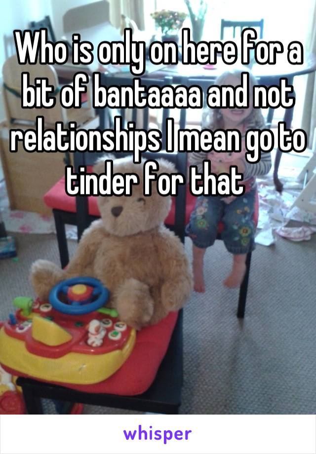 Who is only on here for a bit of bantaaaa and not relationships I mean go to tinder for that