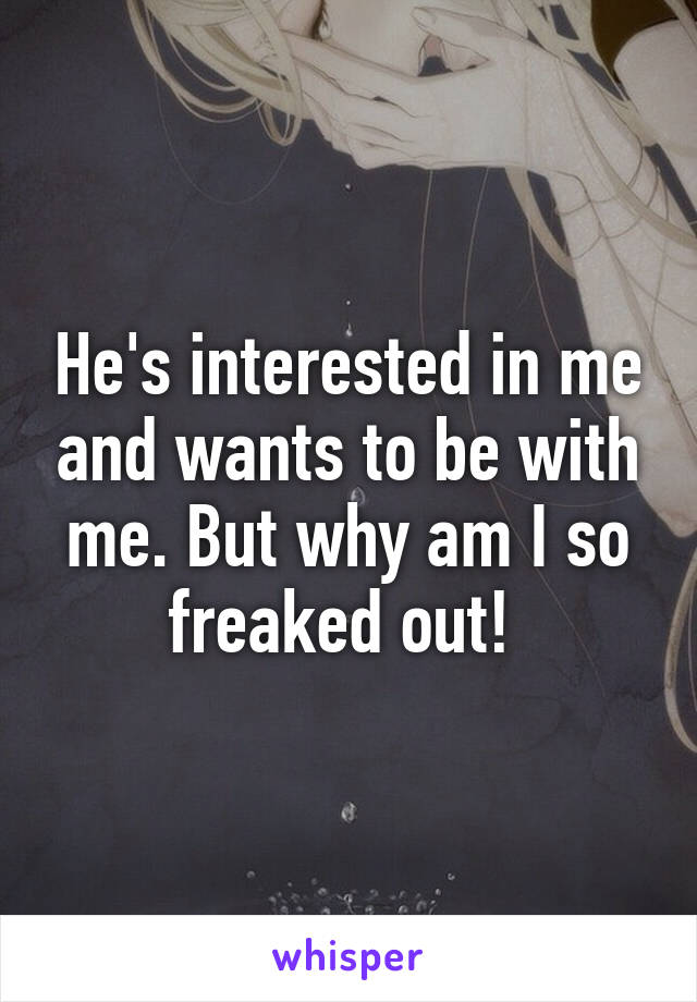 He's interested in me and wants to be with me. But why am I so freaked out!