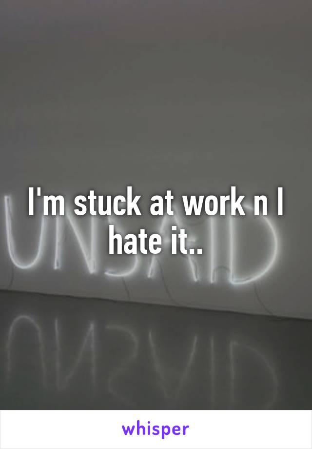 I'm stuck at work n I hate it..