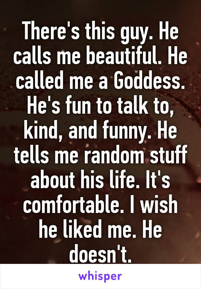 There's this guy. He calls me beautiful. He called me a Goddess. He's fun to talk to, kind, and funny. He tells me random stuff about his life. It's comfortable. I wish he liked me. He doesn't.