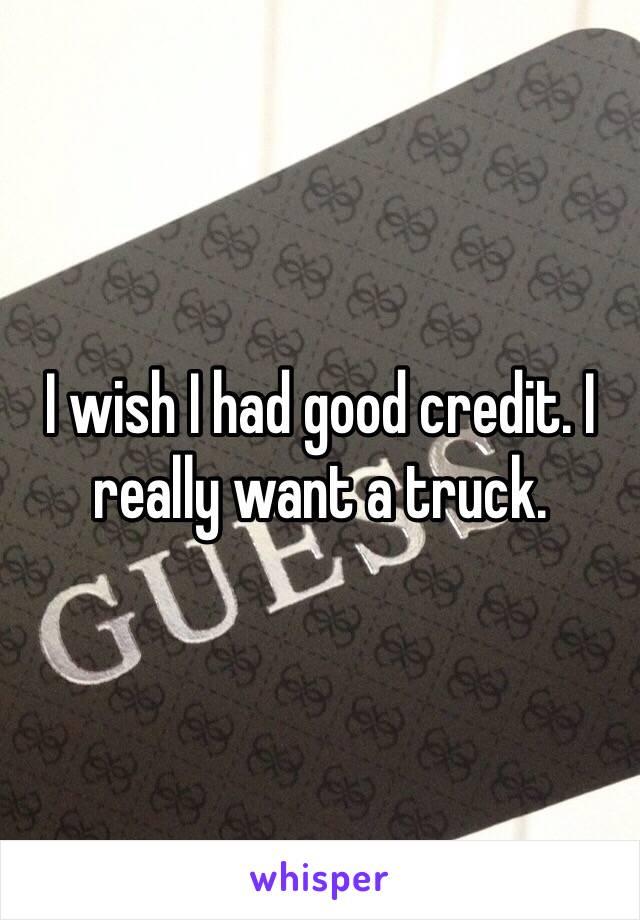 I wish I had good credit. I really want a truck.