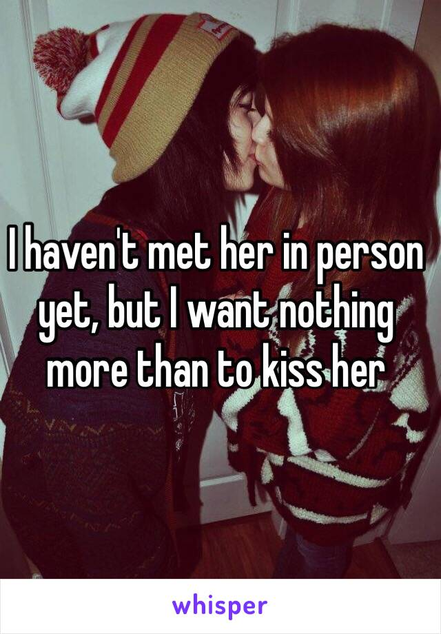 I haven't met her in person yet, but I want nothing more than to kiss her