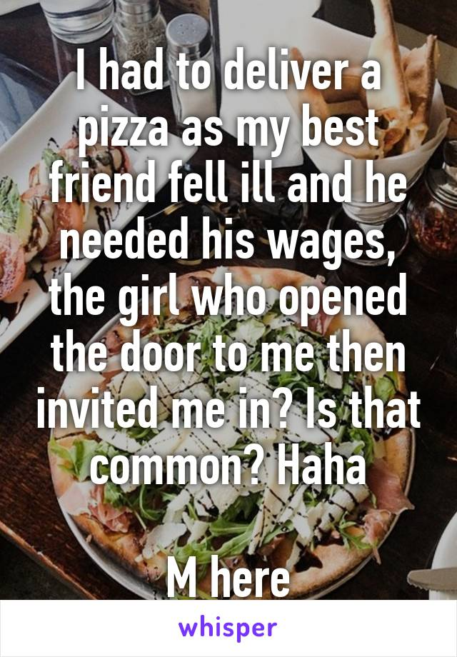 I had to deliver a pizza as my best friend fell ill and he needed his wages, the girl who opened the door to me then invited me in? Is that common? Haha  M here