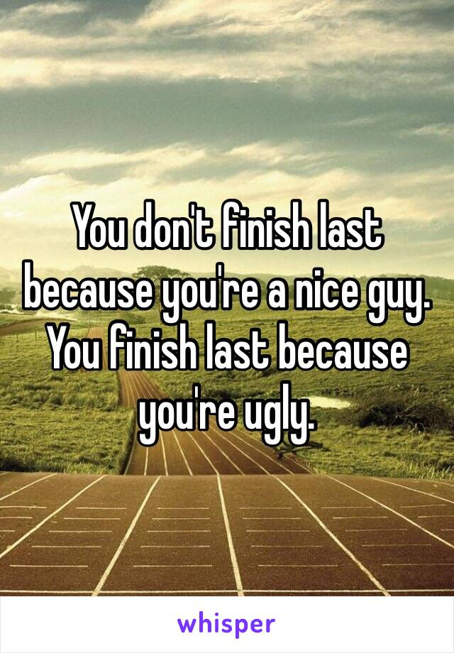You don't finish last because you're a nice guy. You finish last because you're ugly.