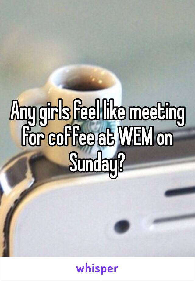 Any girls feel like meeting for coffee at WEM on Sunday?