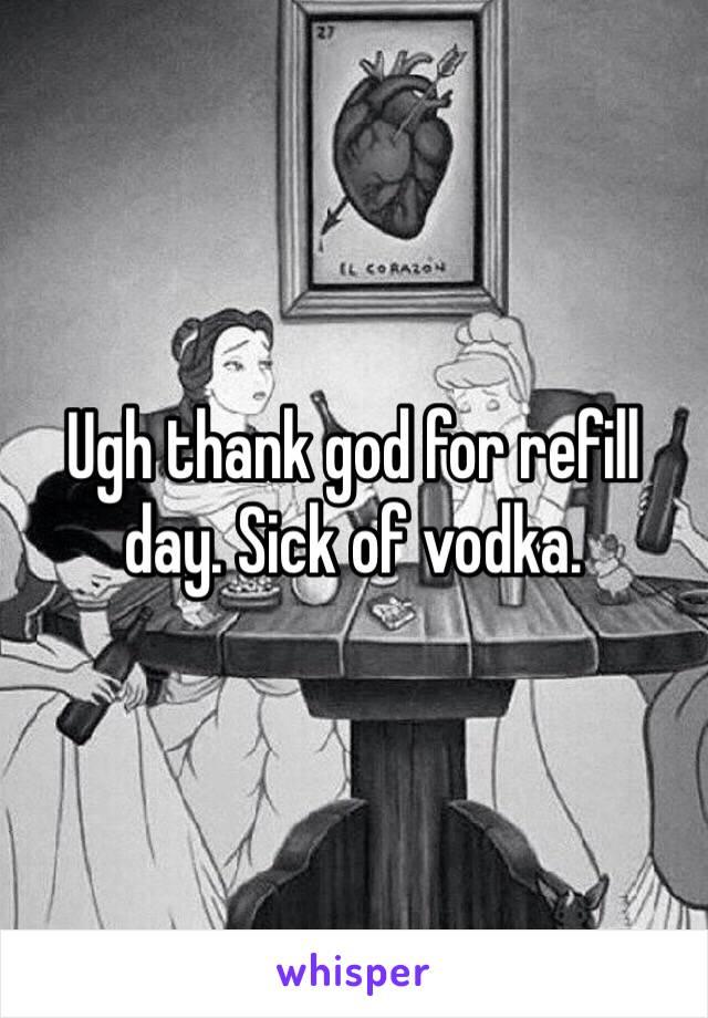 Ugh thank god for refill day. Sick of vodka.