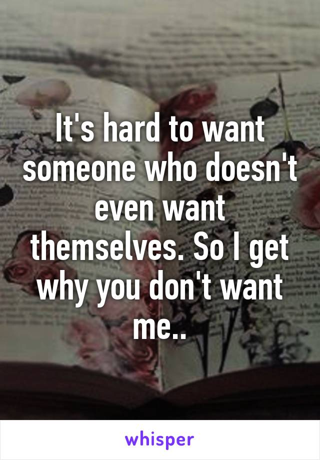 It's hard to want someone who doesn't even want themselves. So I get why you don't want me..