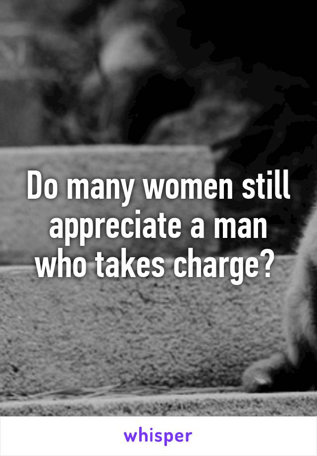 Do many women still appreciate a man who takes charge?