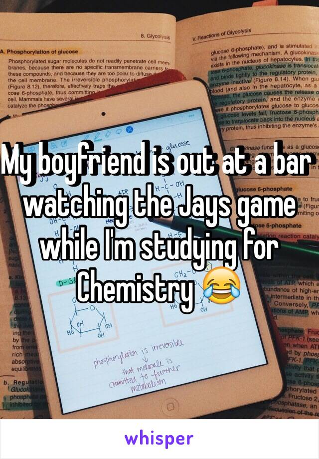 My boyfriend is out at a bar watching the Jays game while I'm studying for Chemistry 😂