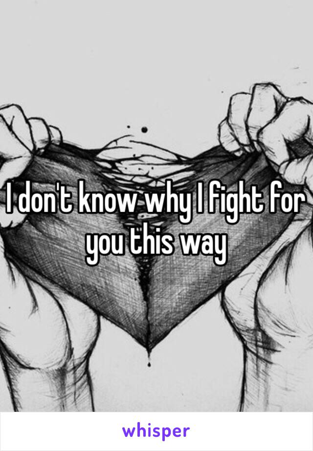 I don't know why I fight for you this way
