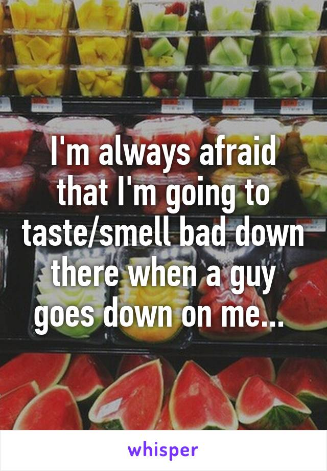 I'm always afraid that I'm going to taste/smell bad down there when a guy goes down on me...
