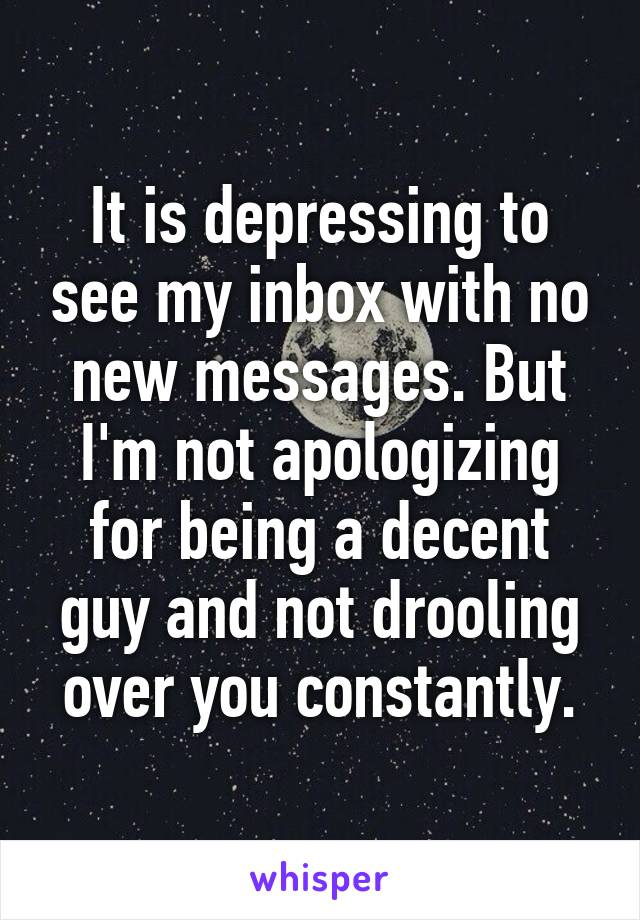 It is depressing to see my inbox with no new messages. But I'm not apologizing for being a decent guy and not drooling over you constantly.