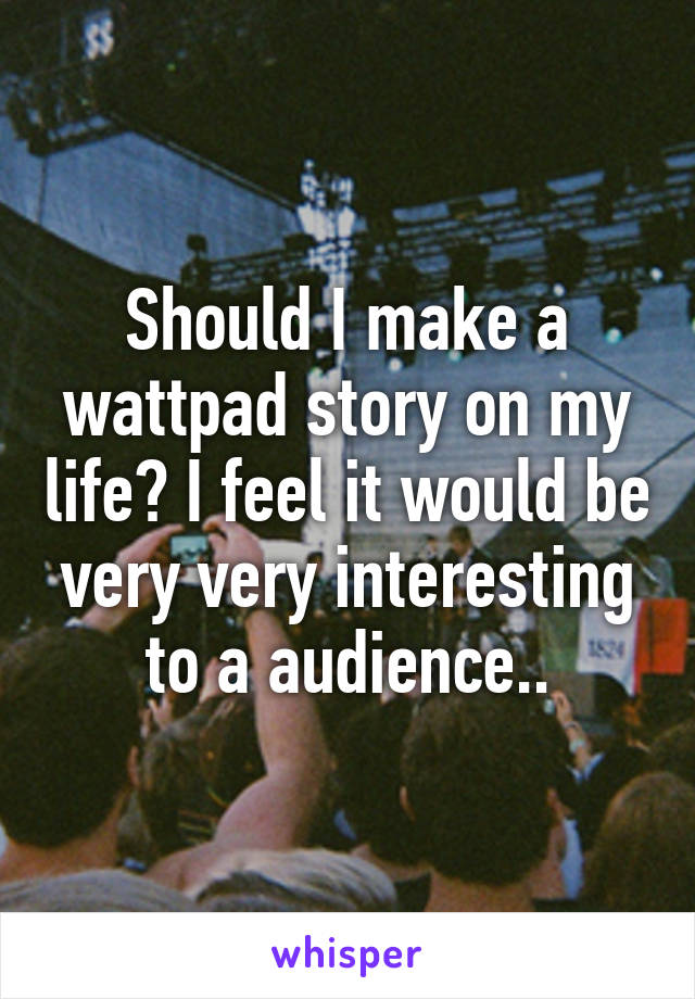 Should I make a wattpad story on my life? I feel it would be very very interesting to a audience..