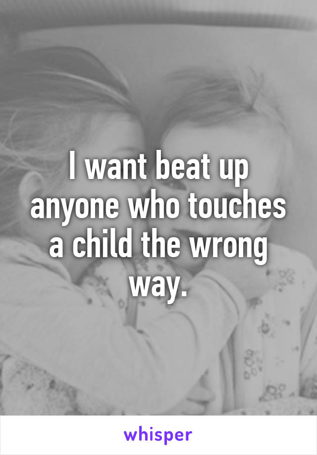 I want beat up anyone who touches a child the wrong way.