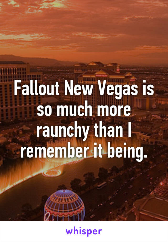 Fallout New Vegas is so much more raunchy than I remember it being.