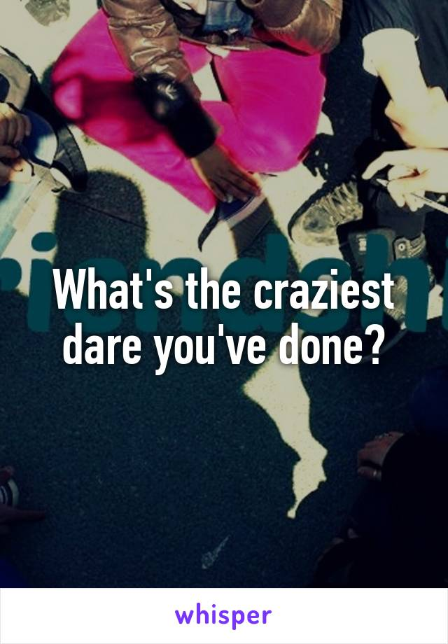 What's the craziest dare you've done?