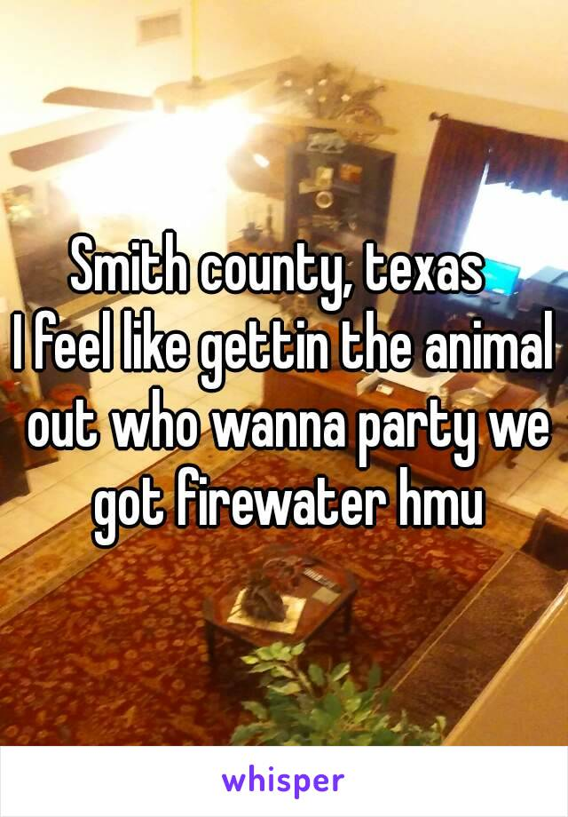 Smith county, texas  I feel like gettin the animal out who wanna party we got firewater hmu
