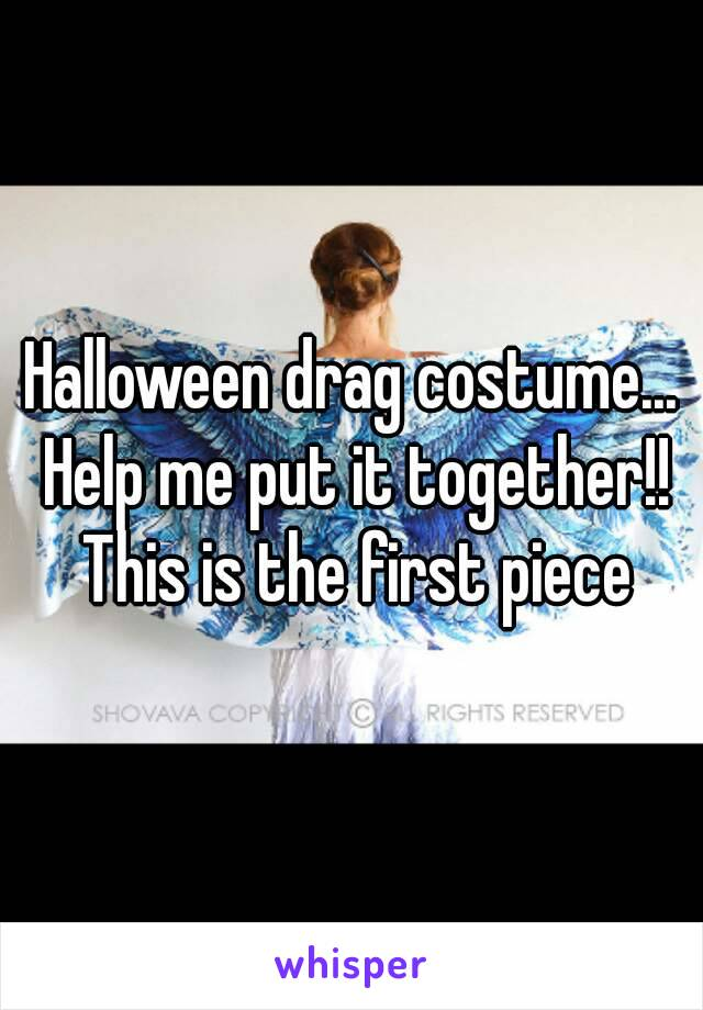 Halloween drag costume... Help me put it together!! This is the first piece