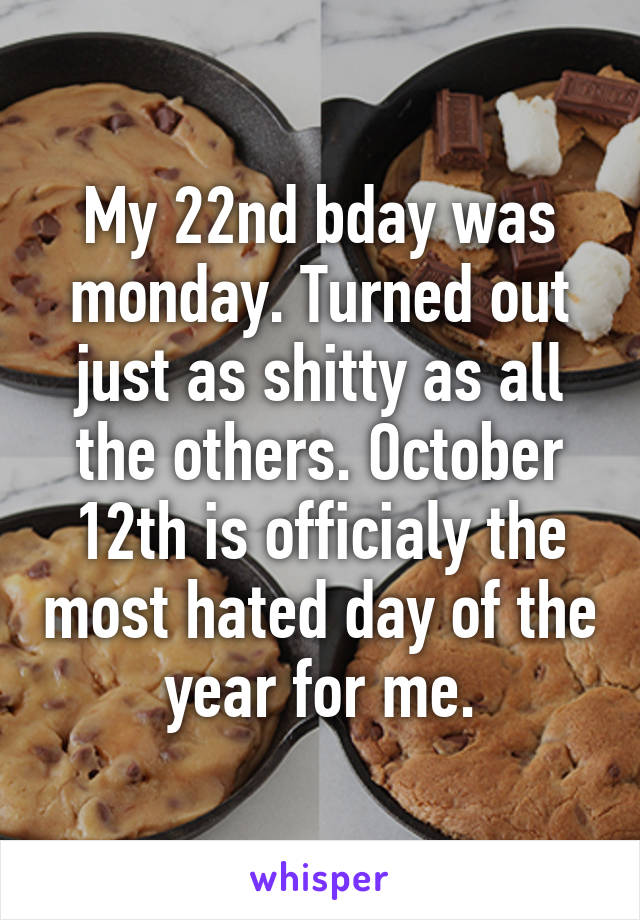 My 22nd bday was monday. Turned out just as shitty as all the others. October 12th is officialy the most hated day of the year for me.