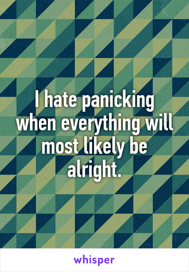 I hate panicking when everything will most likely be alright.