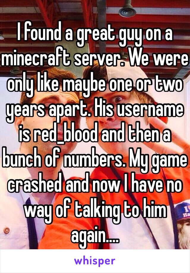 I found a great guy on a minecraft server. We were only like maybe one or two years apart. His username is red_blood and then a bunch of numbers. My game crashed and now I have no way of talking to him again....