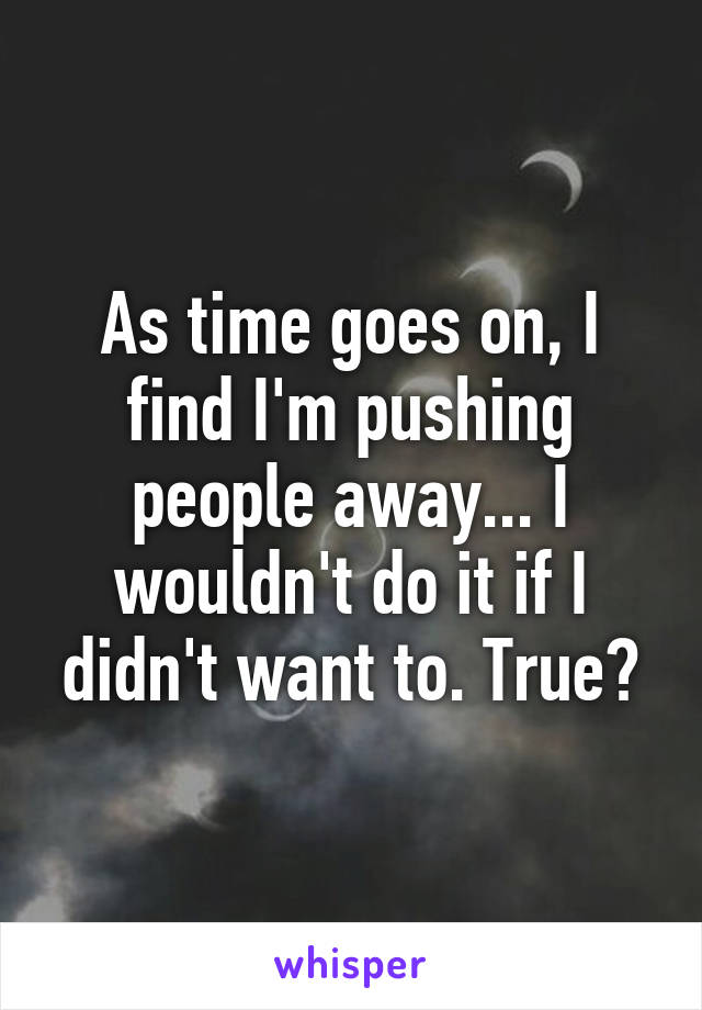 As time goes on, I find I'm pushing people away... I wouldn't do it if I didn't want to. True?