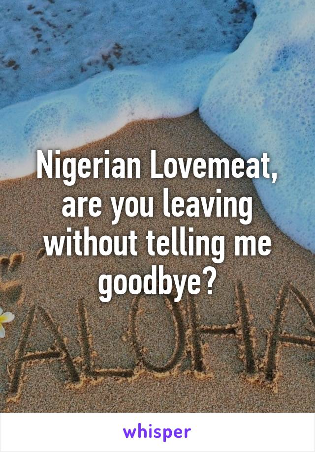 Nigerian Lovemeat, are you leaving without telling me goodbye?