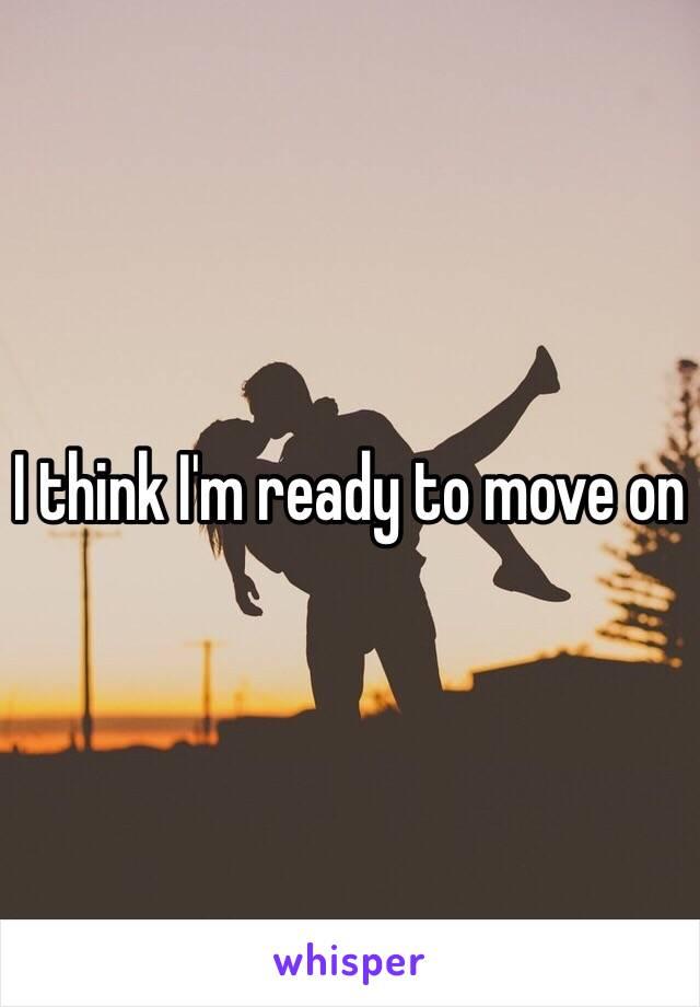 I think I'm ready to move on
