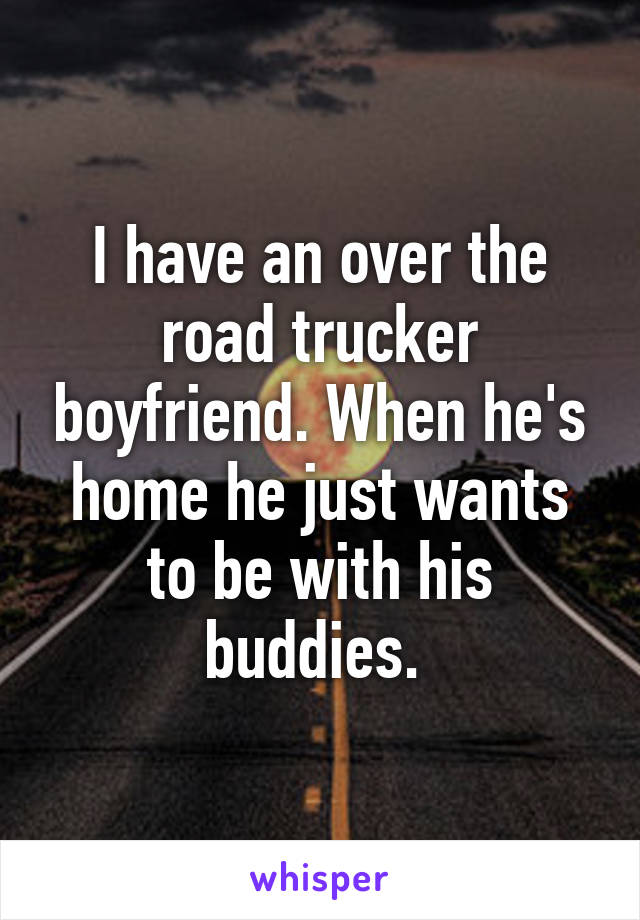 I have an over the road trucker boyfriend. When he's home he just wants to be with his buddies.
