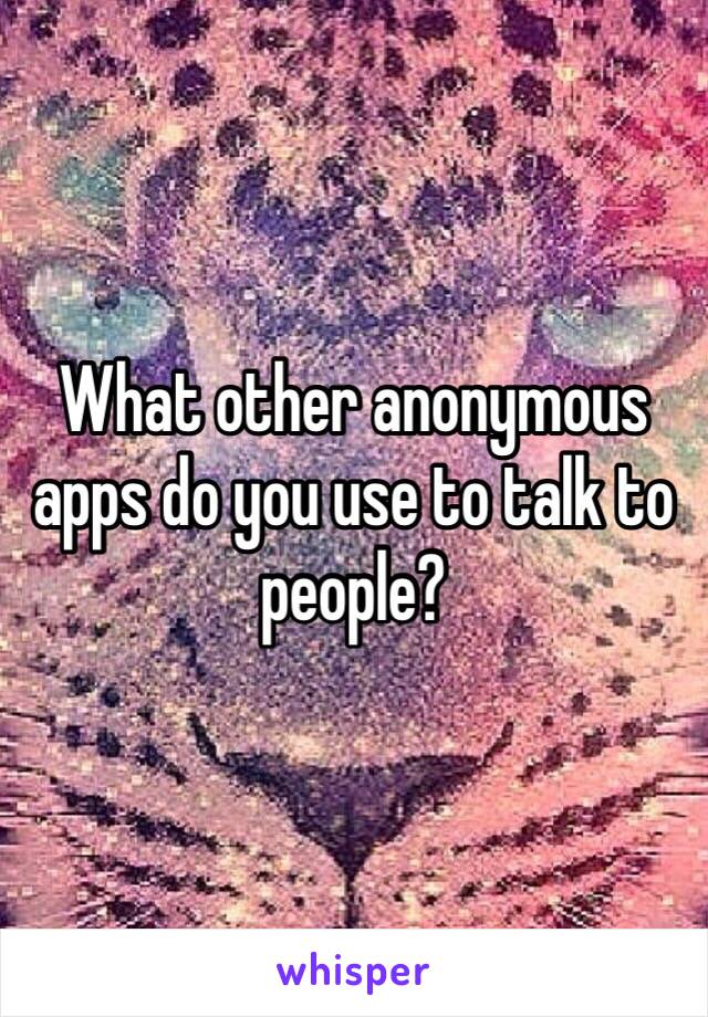 What other anonymous apps do you use to talk to people?