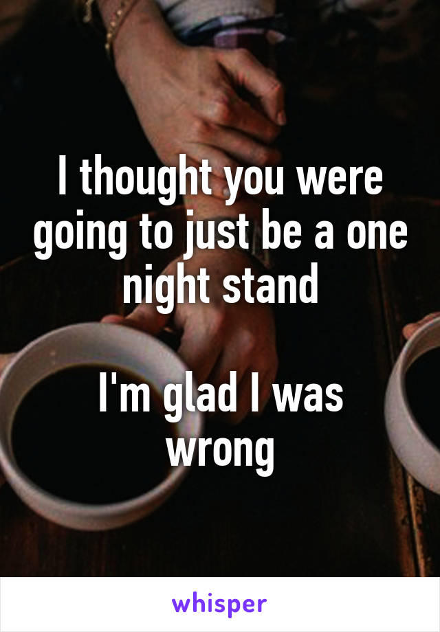 I thought you were going to just be a one night stand  I'm glad I was wrong