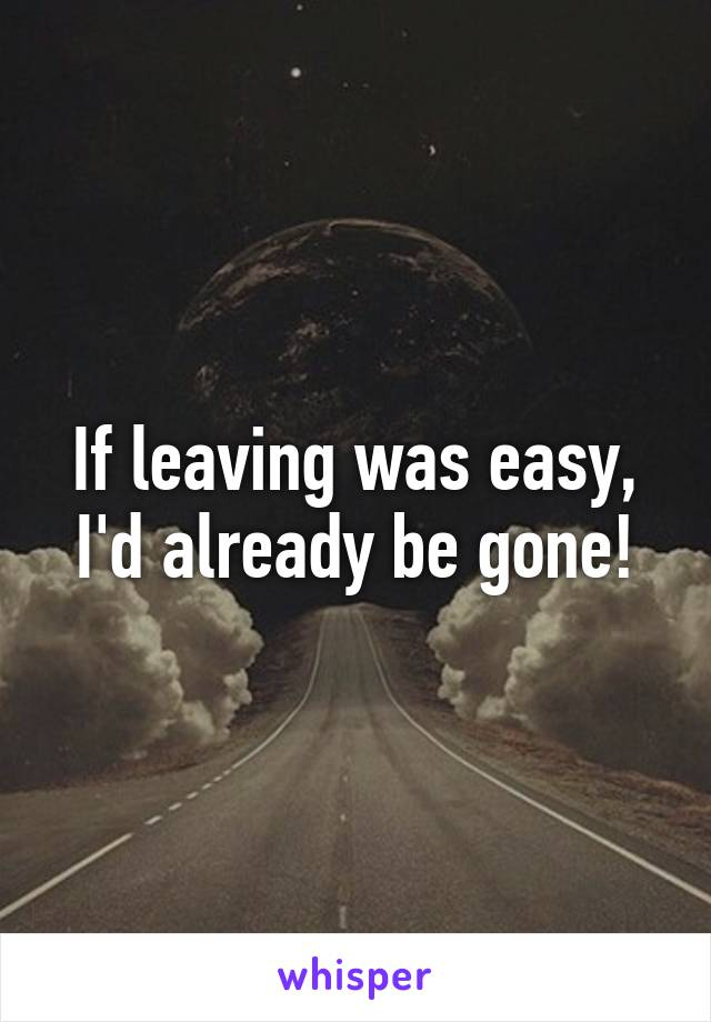 If leaving was easy, I'd already be gone!
