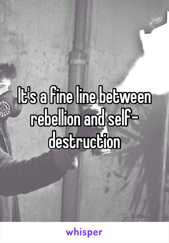 It's a fine line between rebellion and self-destruction