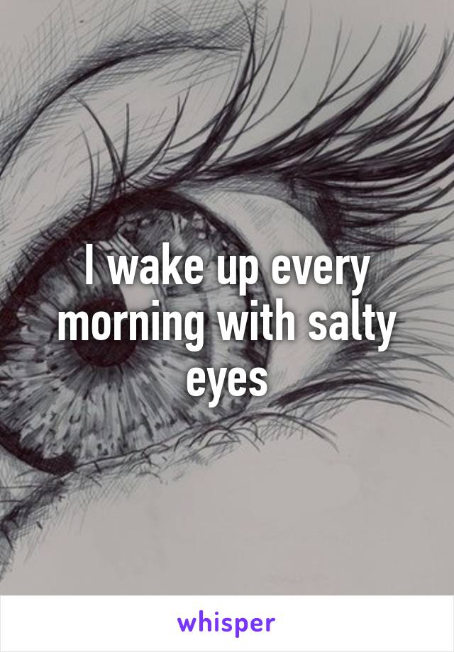 I wake up every morning with salty eyes