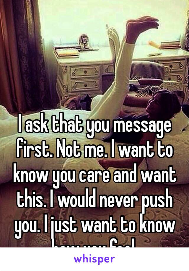 I ask that you message first. Not me. I want to know you care and want this. I would never push you. I just want to know how you feel.
