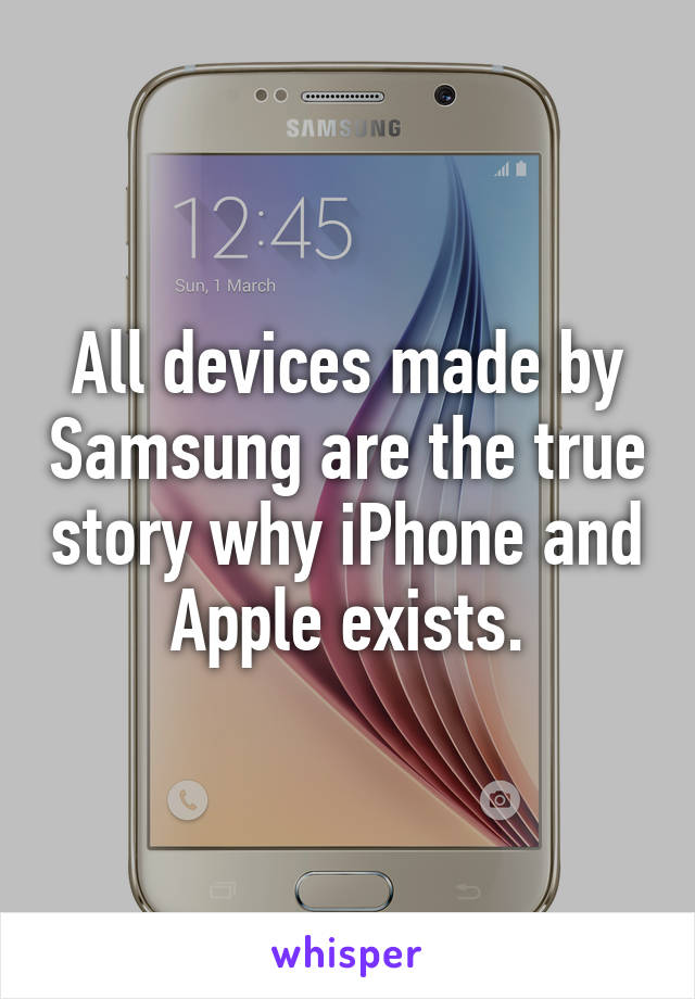 All devices made by Samsung are the true story why iPhone and Apple exists.