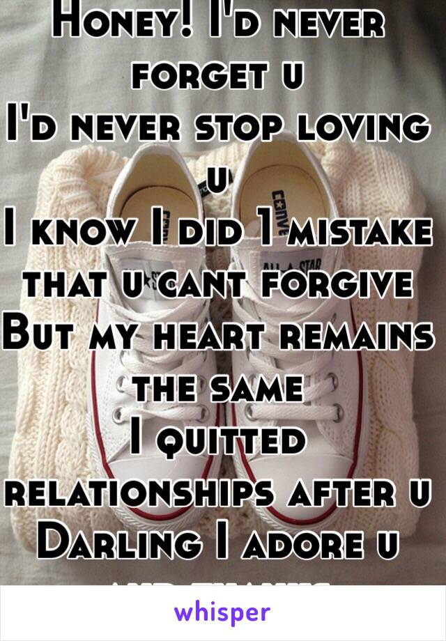 Honey! I'd never forget u I'd never stop loving u I know I did 1 mistake that u cant forgive But my heart remains the same I quitted relationships after u Darling I adore u and thanks